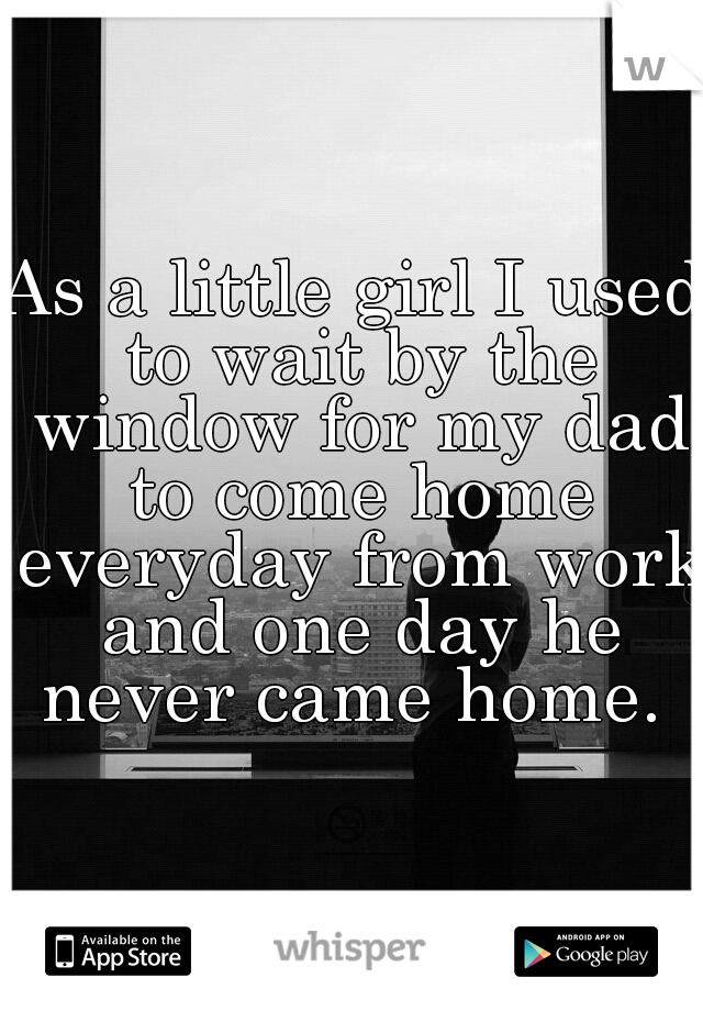 As a little girl I used to wait by the window for my dad to come home everyday from work and one day he never came home.