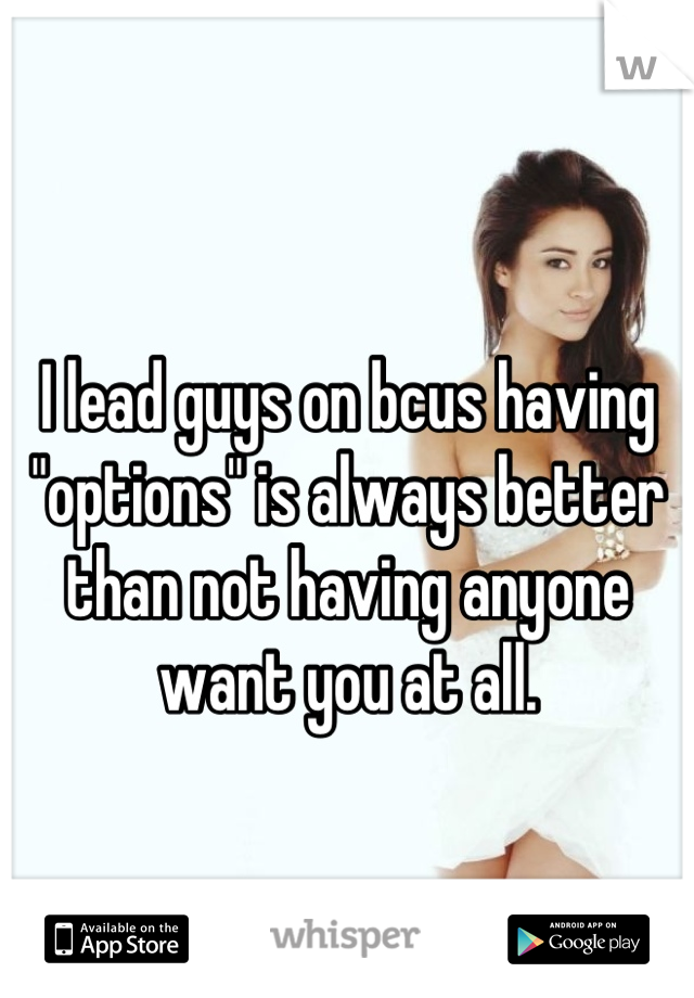 """I lead guys on bcus having """"options"""" is always better than not having anyone want you at all."""