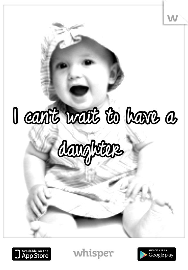 I can't wait to have a daughter