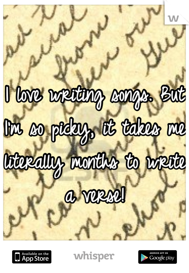 I love writing songs. But I'm so picky, it takes me literally months to write a verse!