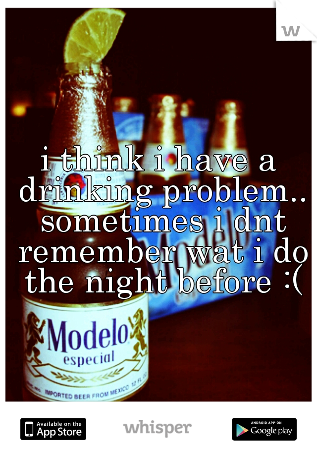 i think i have a drinking problem.. sometimes i dnt remember wat i do the night before :(