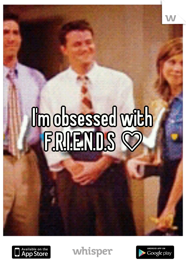 I'm obsessed with F.R.I.E.N.D.S ♡