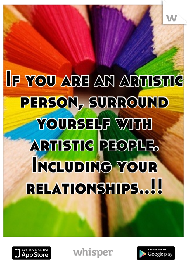 If you are an artistic person, surround yourself with artistic people. Including your relationships..!!