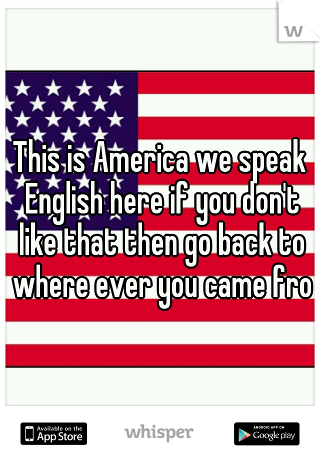 This is America we speak English here if you don't like that then go back to where ever you came from