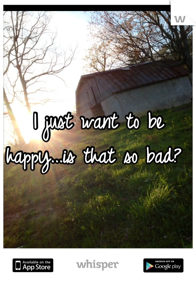 I just want to be happy...is that so bad?
