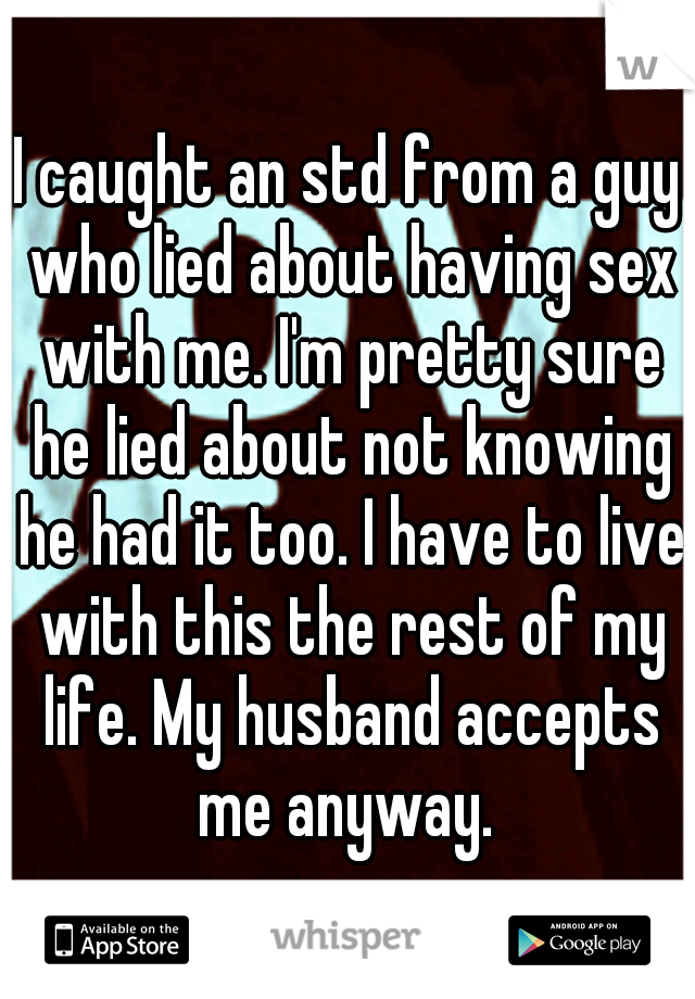 I caught an std from a guy who lied about having sex with me. I'm pretty sure he lied about not knowing he had it too. I have to live with this the rest of my life. My husband accepts me anyway.