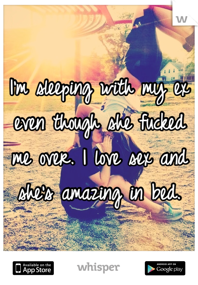 I'm sleeping with my ex even though she fucked me over. I love sex and she's amazing in bed.