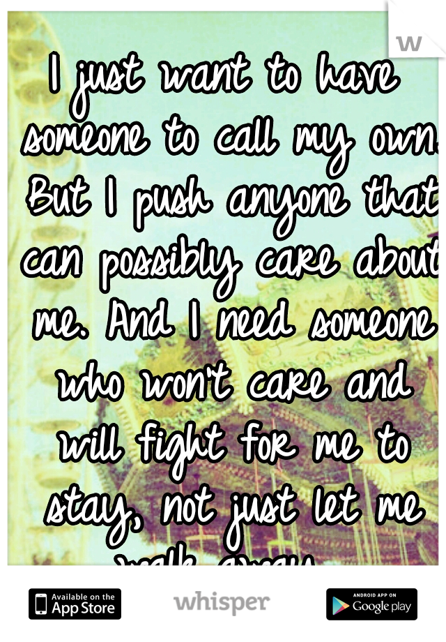 I just want to have someone to call my own. But I push anyone that can possibly care about me. And I need someone who won't care and will fight for me to stay, not just let me walk away.
