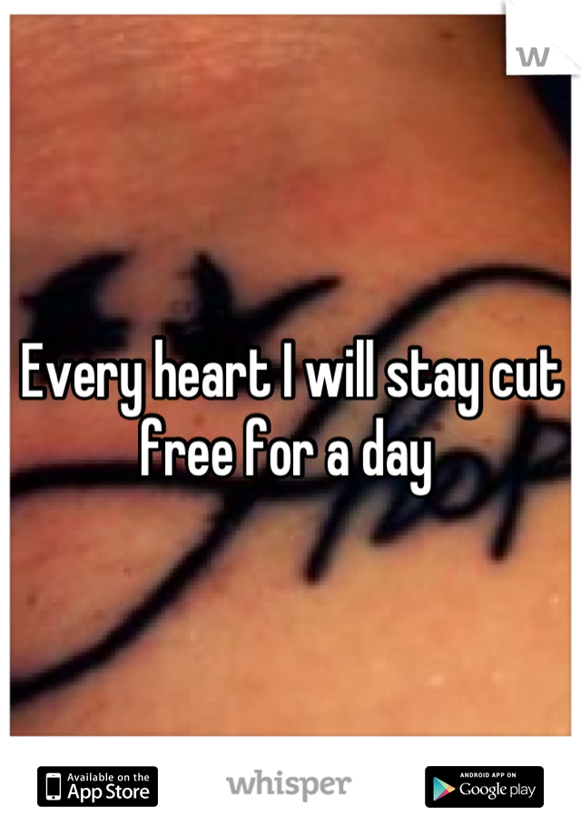 Every heart I will stay cut free for a day