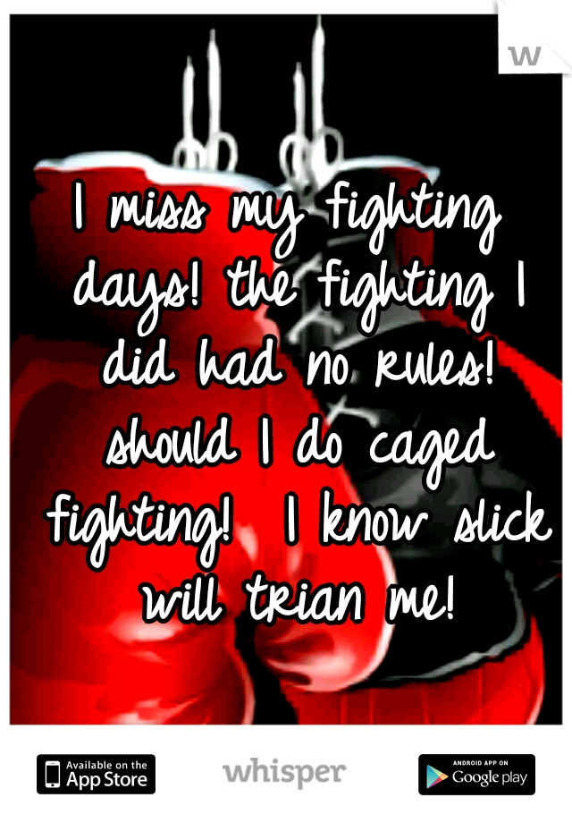 I miss my fighting days! the fighting I did had no rules! should I do caged fighting!  I know slick will trian me!