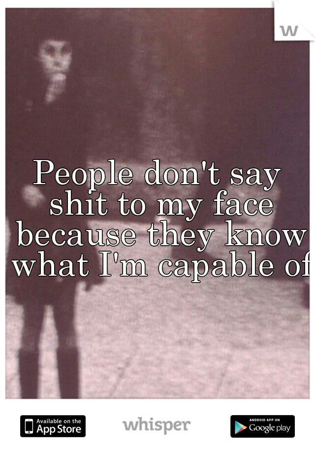 People don't say shit to my face because they know what I'm capable of