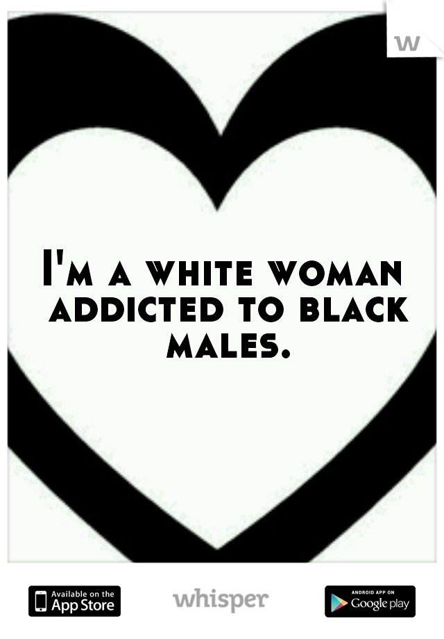 I'm a white woman addicted to black males.