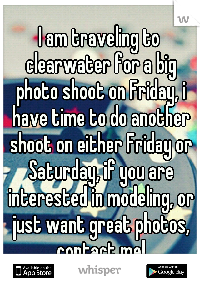 I am traveling to clearwater for a big photo shoot on Friday, i have time to do another shoot on either Friday or Saturday, if you are interested in modeling, or just want great photos, contact me!
