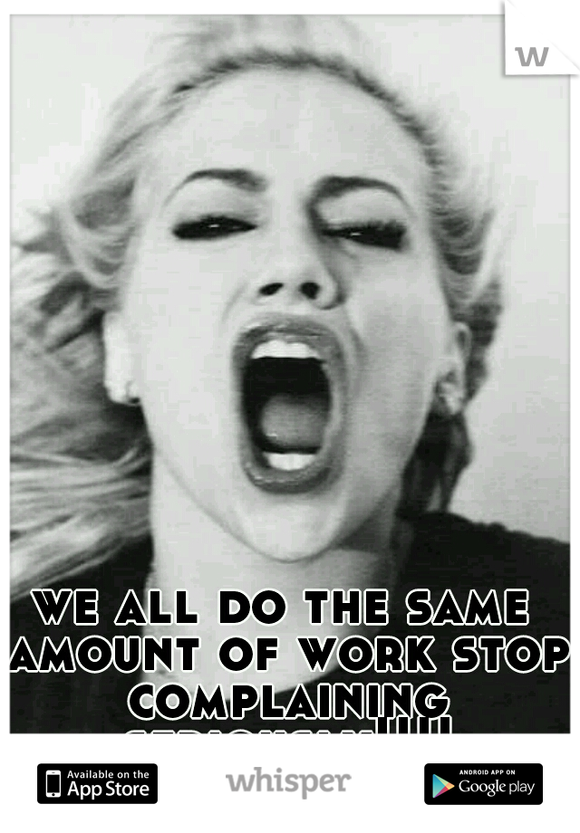 we all do the same amount of work stop complaining seriously!!!!