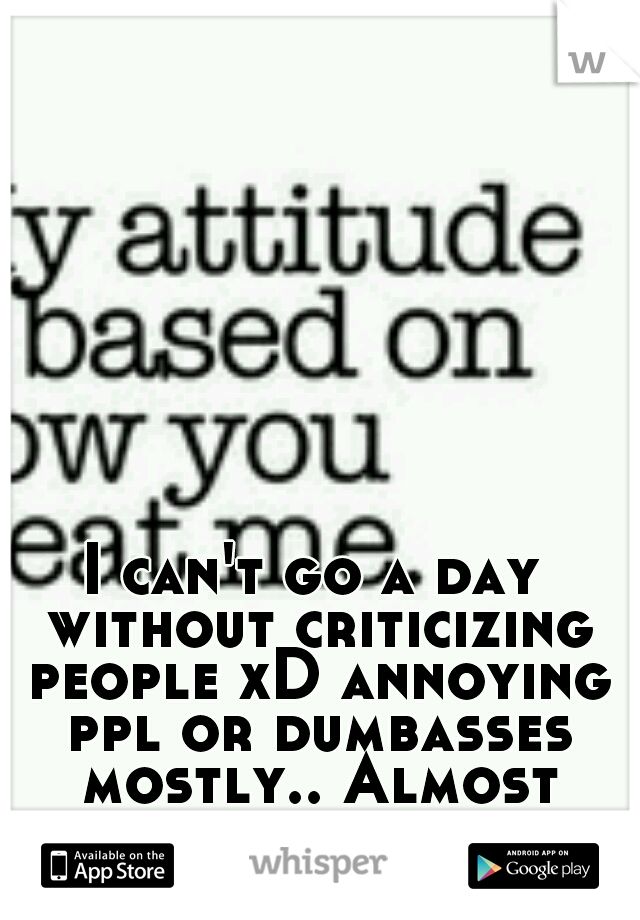 I can't go a day without criticizing people xD annoying ppl or dumbasses mostly.. Almost everyone actually..