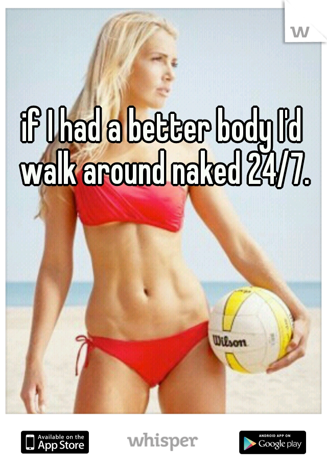 if I had a better body I'd walk around naked 24/7.