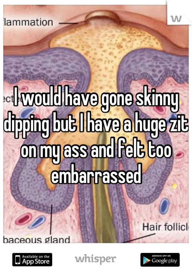 I would have gone skinny dipping but I have a huge zit on my ass and felt too embarrassed
