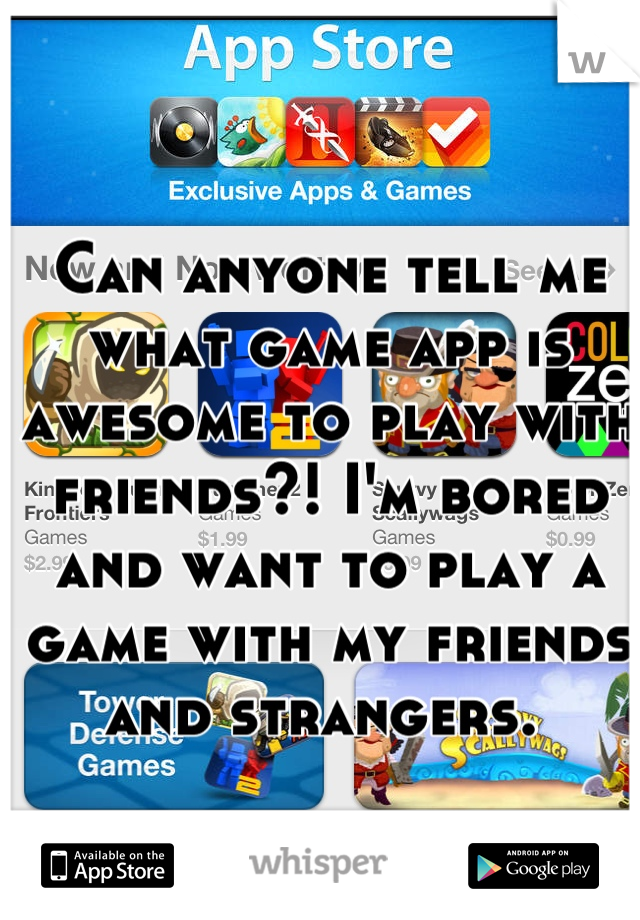 Can anyone tell me what game app is awesome to play with friends?! I'm bored and want to play a game with my friends and strangers.