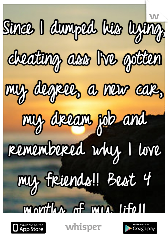 Since I dumped his lying, cheating ass I've gotten my degree, a new car, my dream job and remembered why I love my friends!! Best 4 months of my life!!