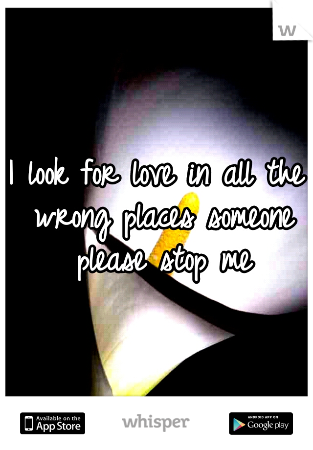 I look for love in all the wrong places someone please stop me