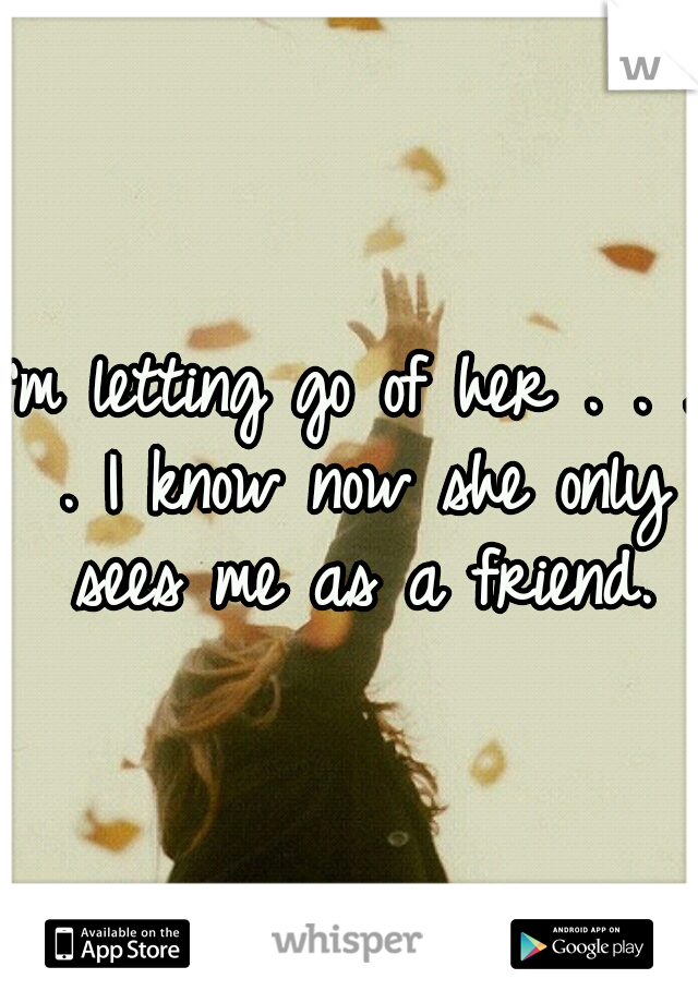 I'm letting go of her . . . . I know now she only sees me as a friend.