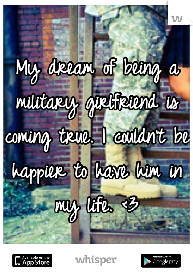My dream of being a military girlfriend is coming true. I couldn't be happier to have him in my life. <3