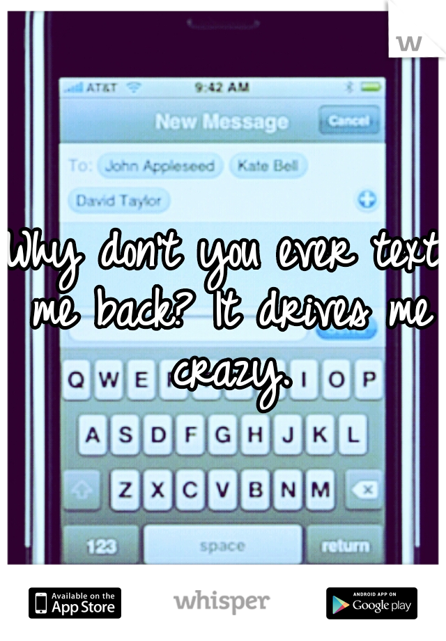 Why don't you ever text me back? It drives me crazy.