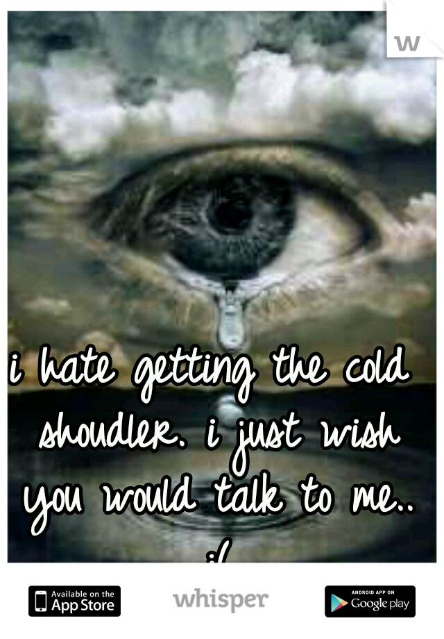 i hate getting the cold shoudler. i just wish you would talk to me.. :(