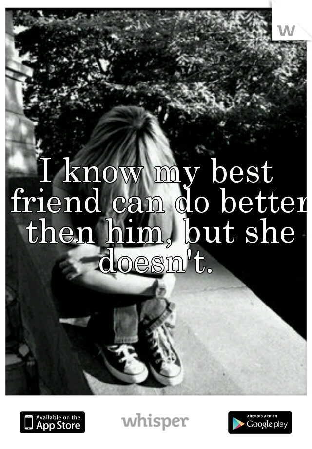 I know my best friend can do better then him, but she doesn't.