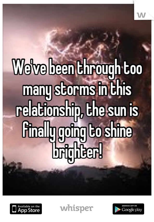 We've been through too many storms in this relationship, the sun is finally going to shine brighter!