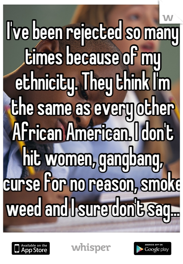 I've been rejected so many times because of my ethnicity. They think I'm the same as every other African American. I don't hit women, gangbang, curse for no reason, smoke weed and I sure don't sag...