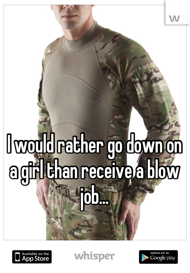 I would rather go down on a girl than receive a blow job...