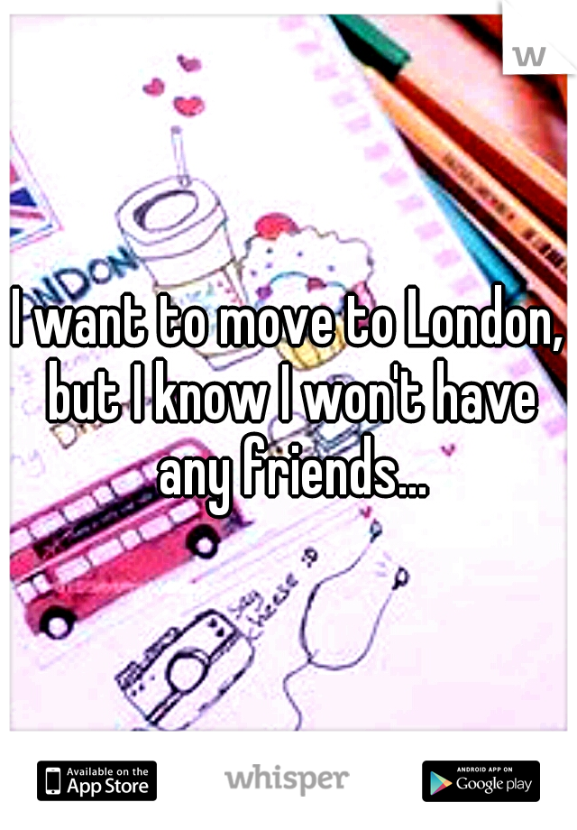 I want to move to London, but I know I won't have any friends...