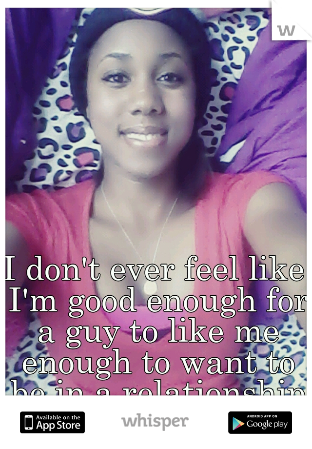 I don't ever feel like I'm good enough for a guy to like me enough to want to be in a relationship with