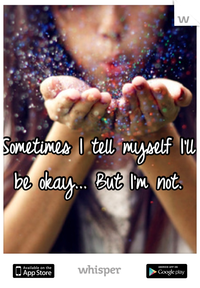 Sometimes I tell myself I'll be okay... But I'm not.