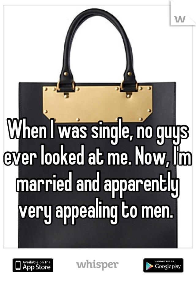 When I was single, no guys ever looked at me. Now, I'm married and apparently very appealing to men.