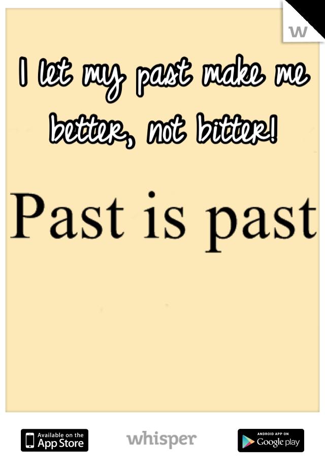 I let my past make me better, not bitter!