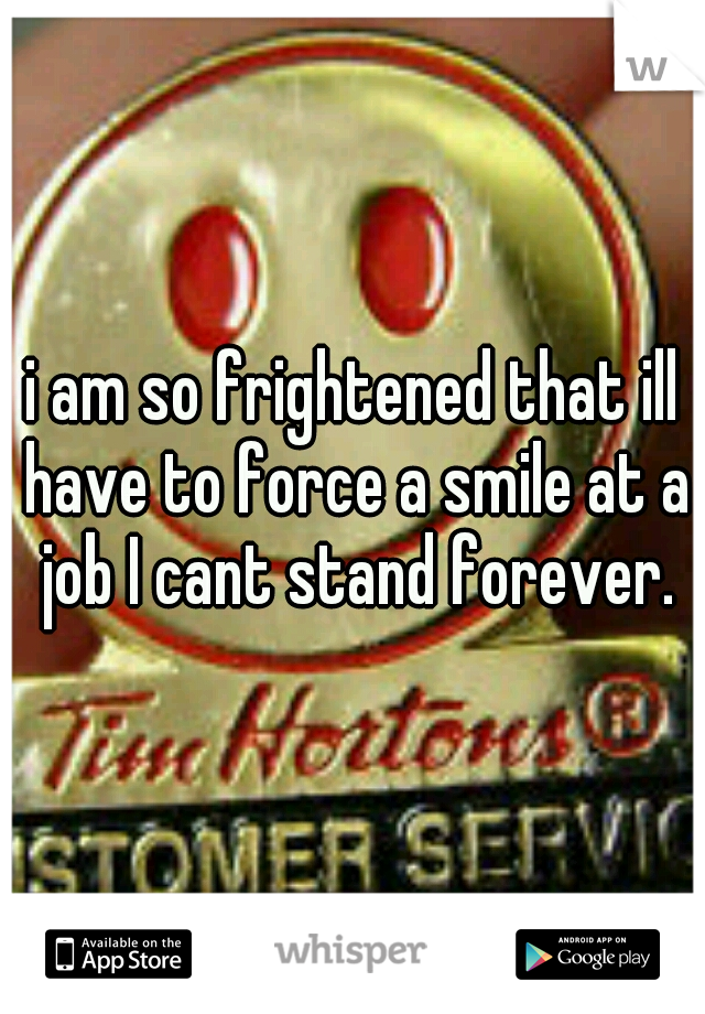 i am so frightened that ill have to force a smile at a job I cant stand forever.