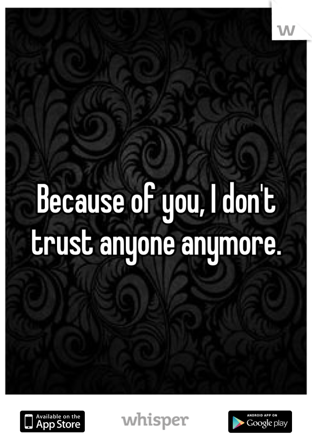 Because of you, I don't trust anyone anymore.