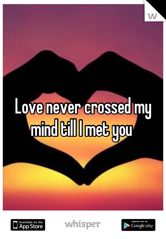 Love never crossed my mind till I met you