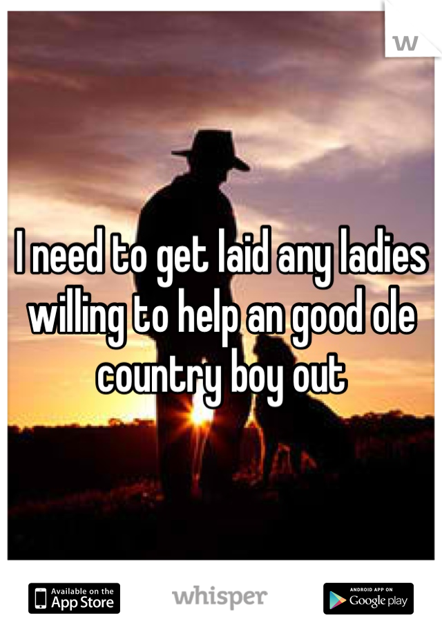 I need to get laid any ladies willing to help an good ole country boy out