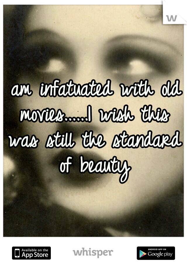 I am infatuated with old movies......I wish this was still the standard of beauty