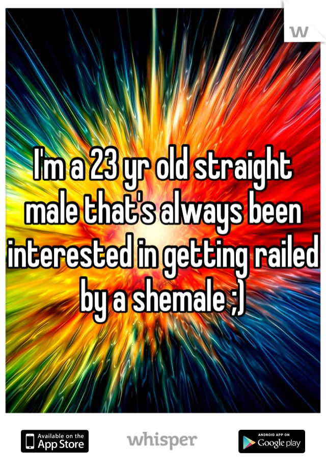I'm a 23 yr old straight male that's always been interested in getting railed by a shemale ;)