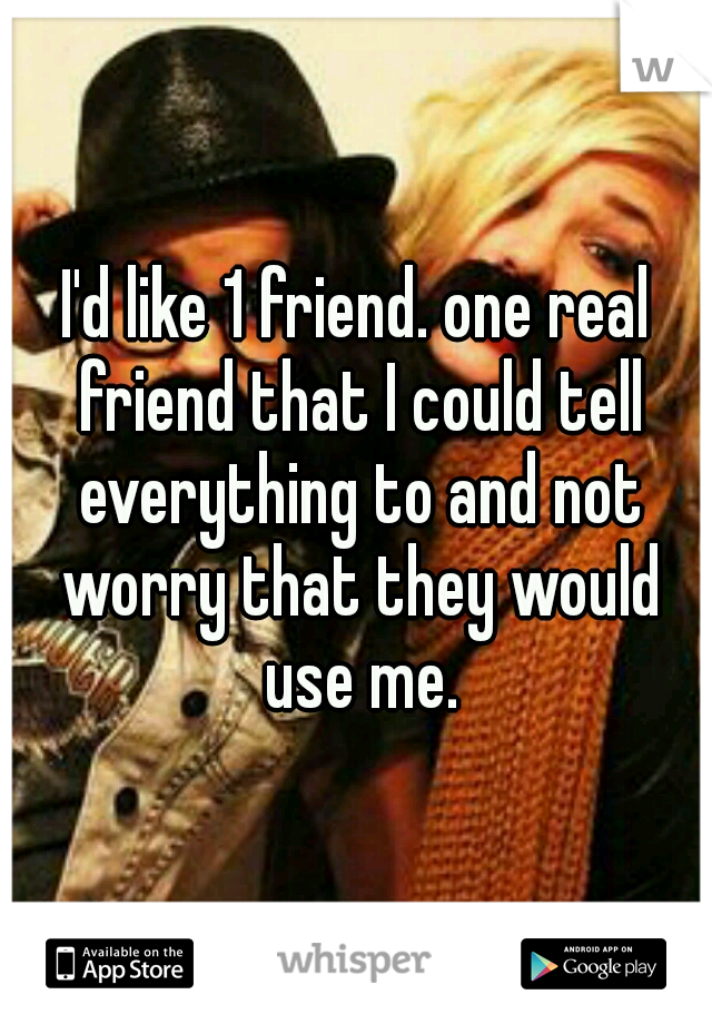 I'd like 1 friend. one real friend that I could tell everything to and not worry that they would use me.