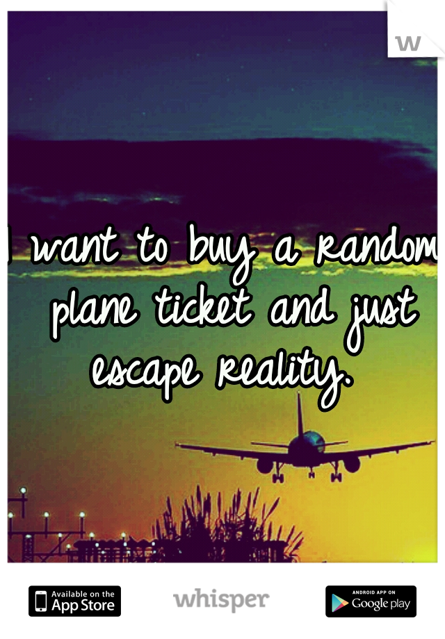 I want to buy a random plane ticket and just escape reality.
