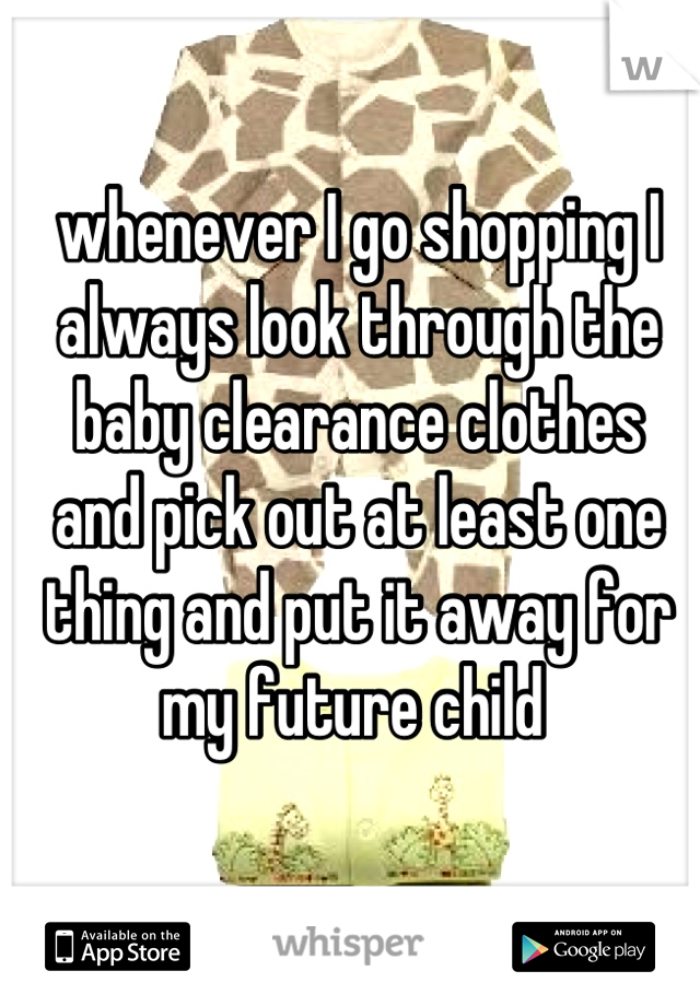 whenever I go shopping I  always look through the  baby clearance clothes  and pick out at least one thing and put it away for  my future child