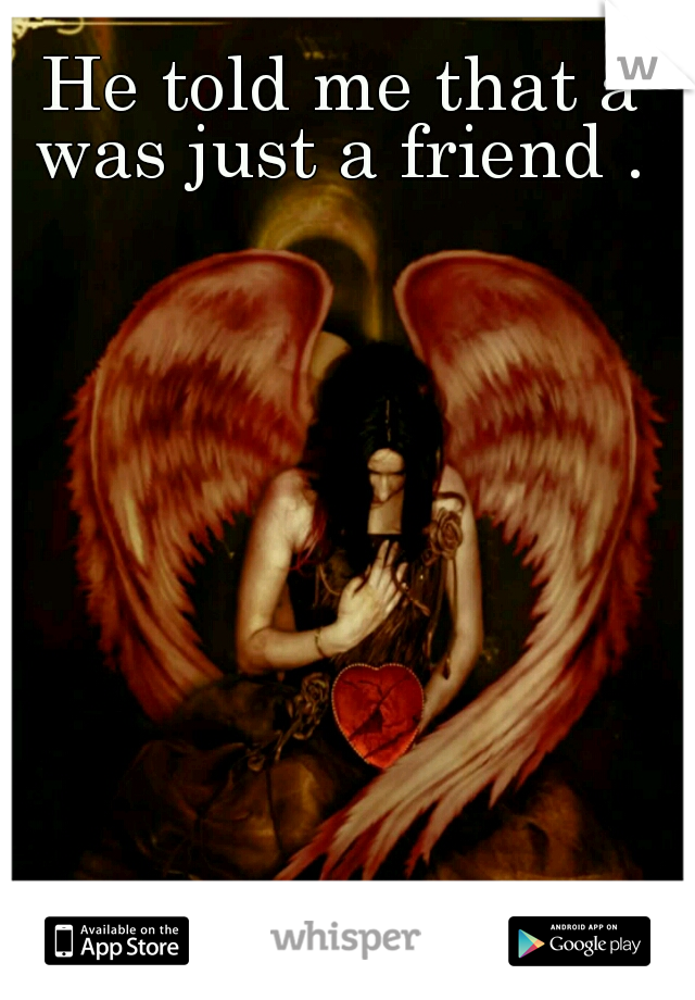 He told me that a was just a friend .