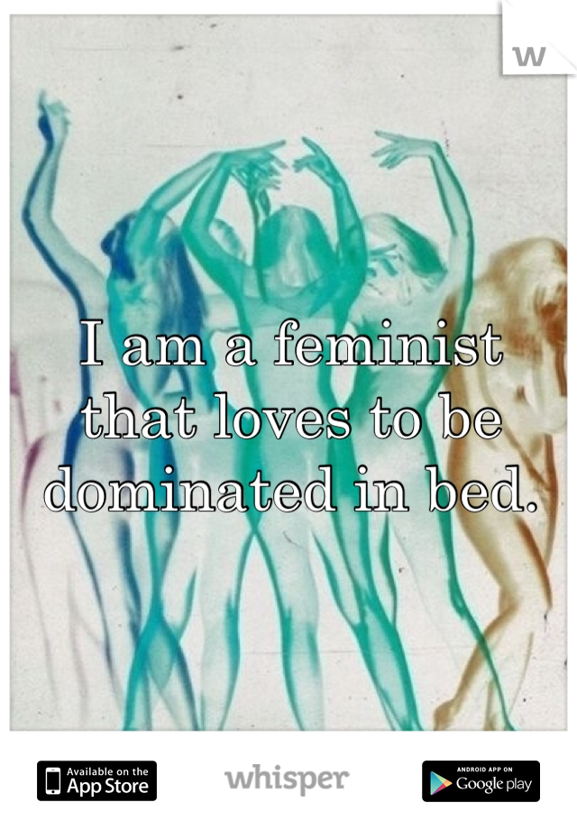 I am a feminist that loves to be dominated in bed.
