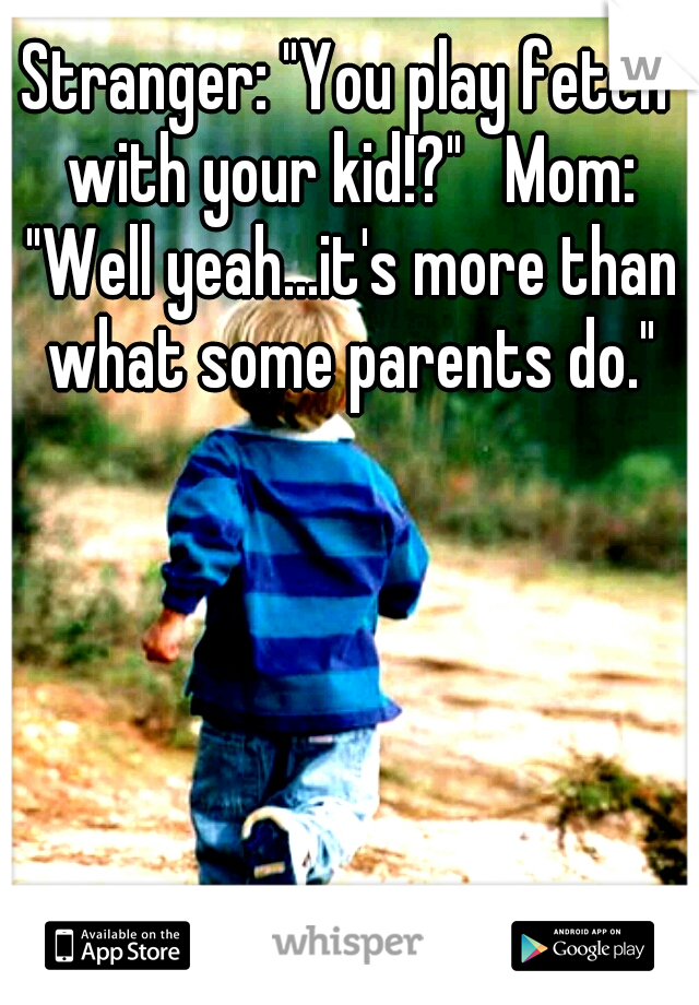 """Stranger: """"You play fetch with your kid!?""""   Mom: """"Well yeah...it's more than what some parents do."""""""