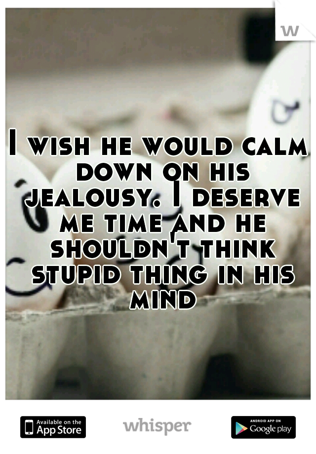 I wish he would calm down on his jealousy. I deserve me time and he shouldn't think stupid thing in his mind